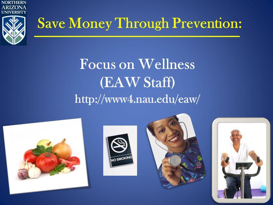 Focus on Wellness (EAW Staff) http://www4.nau.edu/eaw/ Save Money Through Prevention: