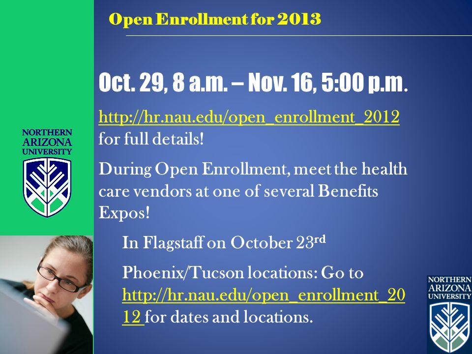 Oct. 29, 8 a.m. – Nov. 16, 5:00 p.m. http://hr.nau.edu/open_enrollment_2012 http://hr.nau.edu/open_enrollment_2012 for full details! During Open Enrol