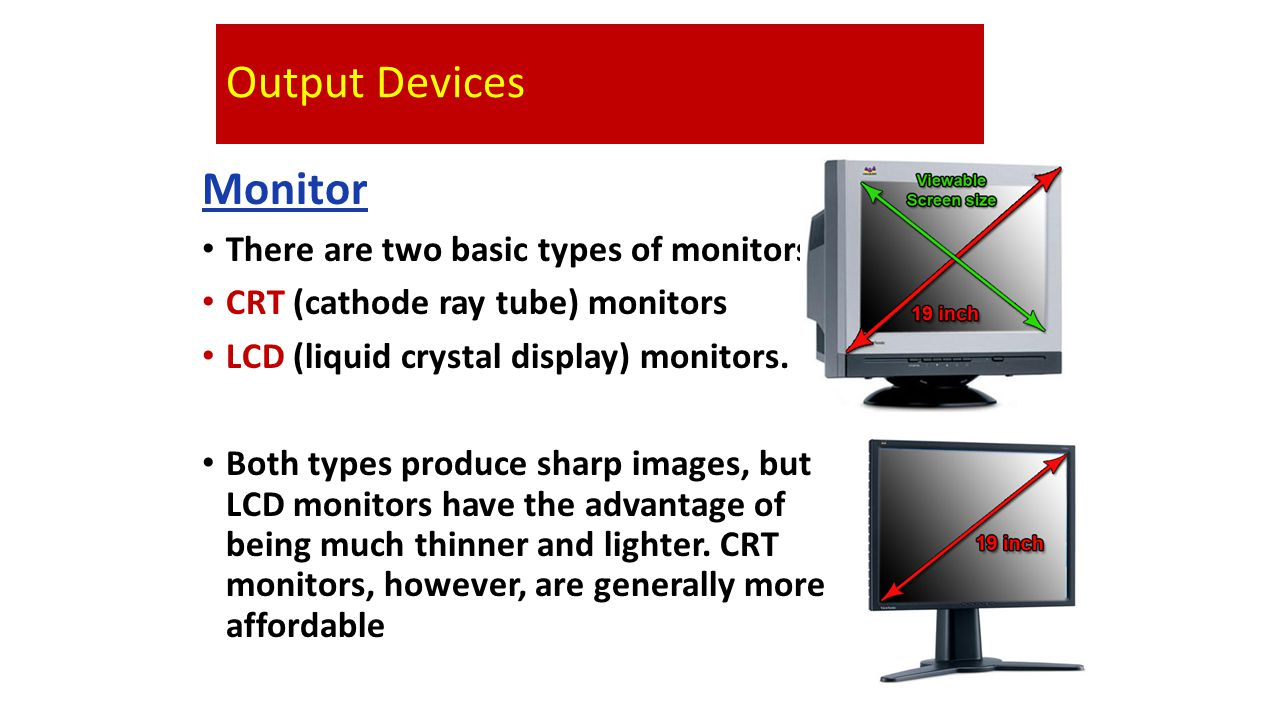 Output Devices Monitor There are two basic types of monitors: CRT (cathode ray tube) monitors LCD (liquid crystal display) monitors.