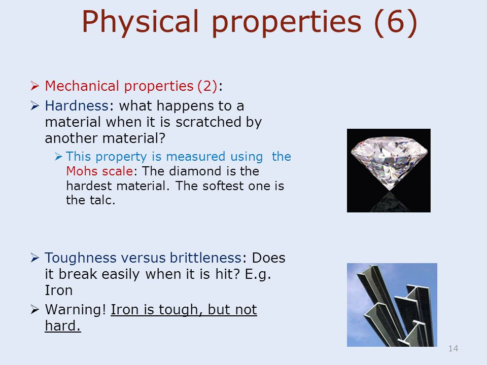 14  Mechanical properties (2):  Hardness: what happens to a material when it is scratched by another material?  This property is measured using the