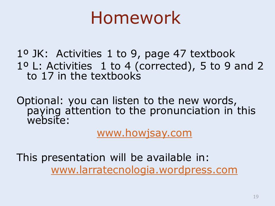 Homework 1º JK: Activities 1 to 9, page 47 textbook 1º L: Activities 1 to 4 (corrected), 5 to 9 and 2 to 17 in the textbooks Optional: you can listen to the new words, paying attention to the pronunciation in this website: www.howjsay.com This presentation will be available in: www.larratecnologia.wordpress.com 19
