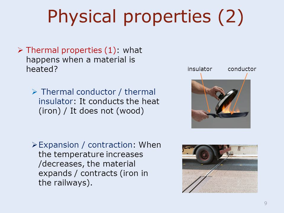 9  Thermal properties (1): what happens when a material is heated?  Thermal conductor / thermal insulator: It conducts the heat (iron) / It does not
