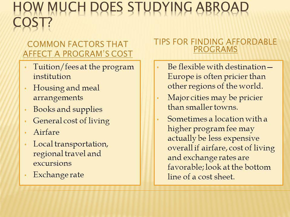 COMMON FACTORS THAT AFFECT A PROGRAM'S COST TIPS FOR FINDING AFFORDABLE PROGRAMS Tuition/fees at the program institution Housing and meal arrangements Books and supplies General cost of living Airfare Local transportation, regional travel and excursions Exchange rate Be flexible with destination— Europe is often pricier than other regions of the world.