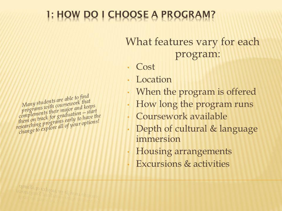 What features vary for each program: Cost Location When the program is offered How long the program runs Coursework available Depth of cultural & language immersion Housing arrangements Excursions & activities