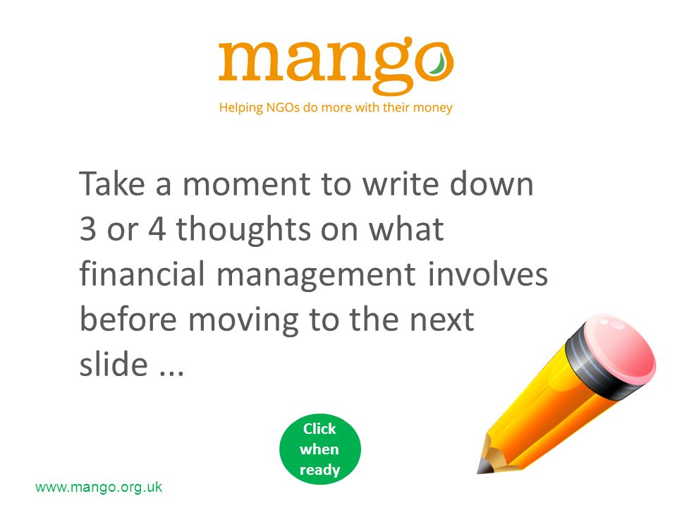 www.mango.org.uk A key feature of financial management is managing risk Two types of risk: Internal – from within, which we can do something about External – from outside so beyond our direct control