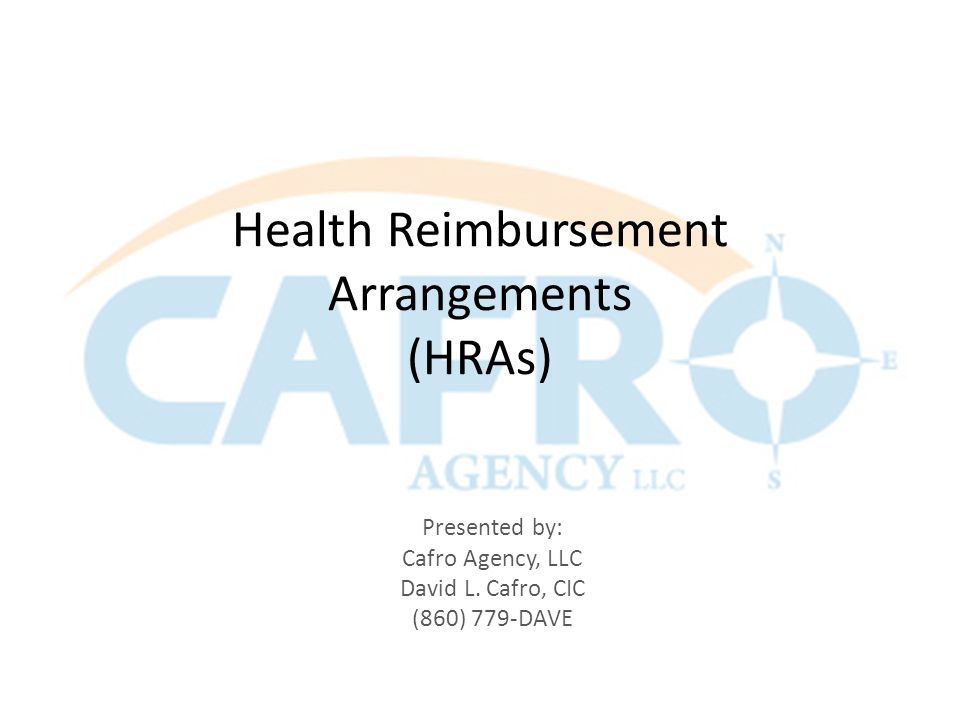 Health Reimbursement Arrangements (HRAs) Presented by: Cafro Agency, LLC David L.