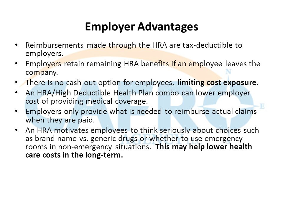 Employer Advantages Reimbursements made through the HRA are tax-deductible to employers.
