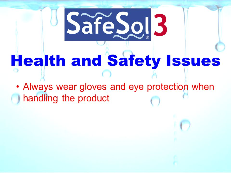 Health and Safety Issues Always wear gloves and eye protection when handling the product
