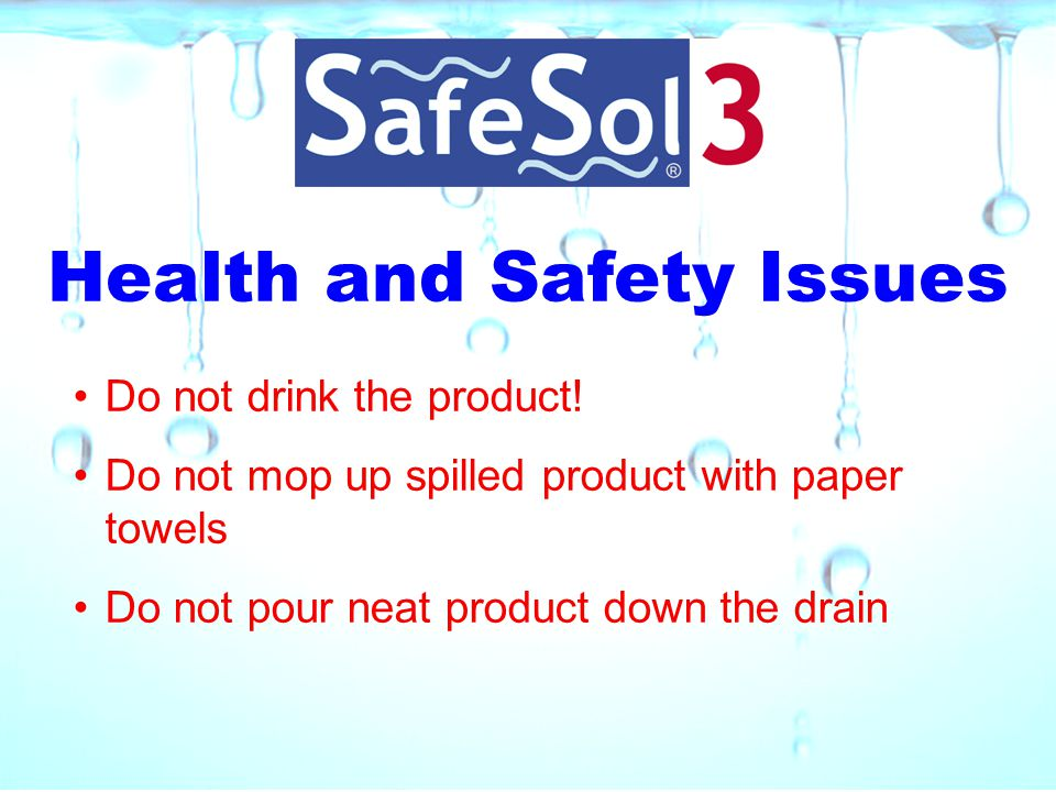 Health and Safety Issues Do not drink the product! Do not mop up spilled product with paper towels Do not pour neat product down the drain