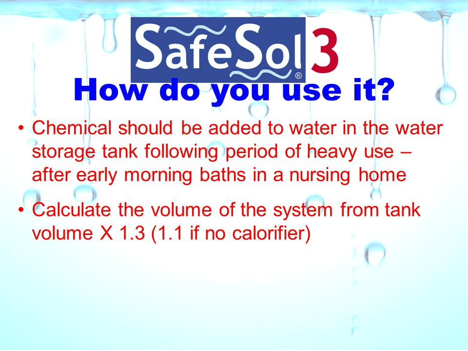 How do you use it? Chemical should be added to water in the water storage tank following period of heavy use – after early morning baths in a nursing