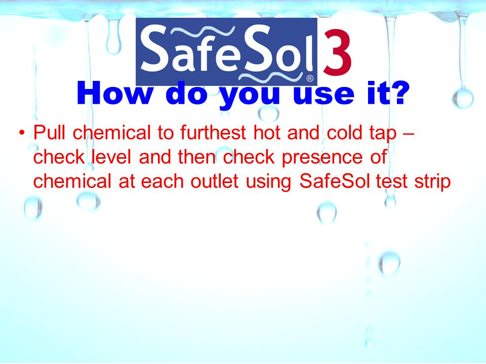 How do you use it? Pull chemical to furthest hot and cold tap – check level and then check presence of chemical at each outlet using SafeSol test stri