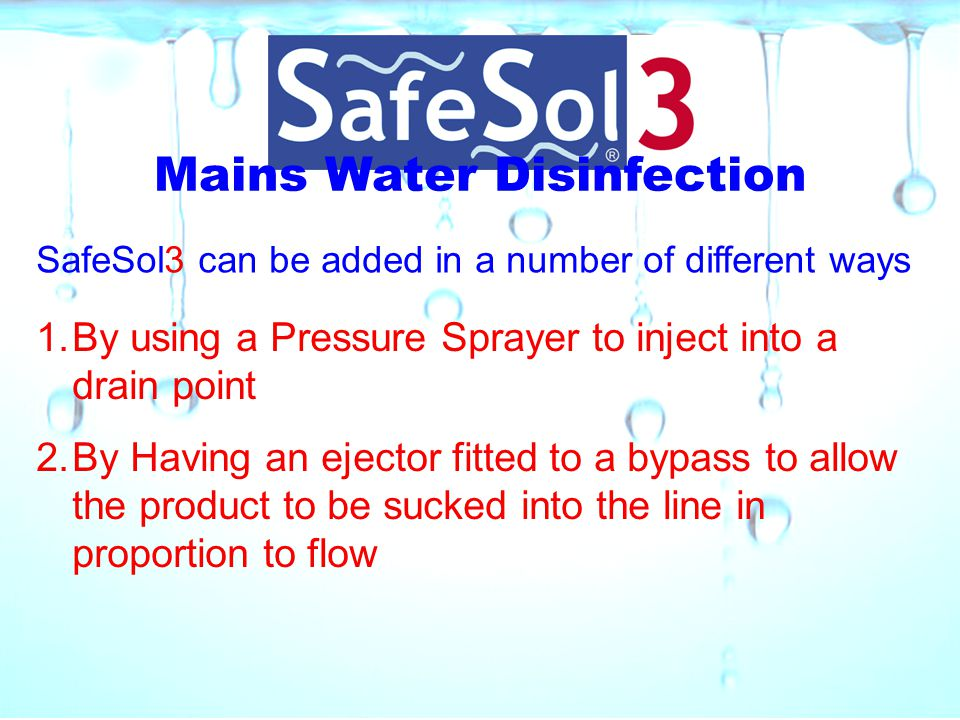 Mains Water Disinfection SafeSol3 can be added in a number of different ways 1.By using a Pressure Sprayer to inject into a drain point 2.By Having an