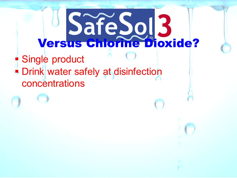 Versus Chlorine Dioxide?  Single product  Drink water safely at disinfection concentrations