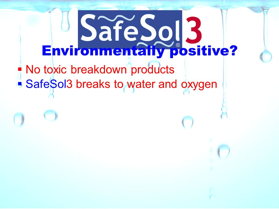 Environmentally positive?  No toxic breakdown products  SafeSol3 breaks to water and oxygen