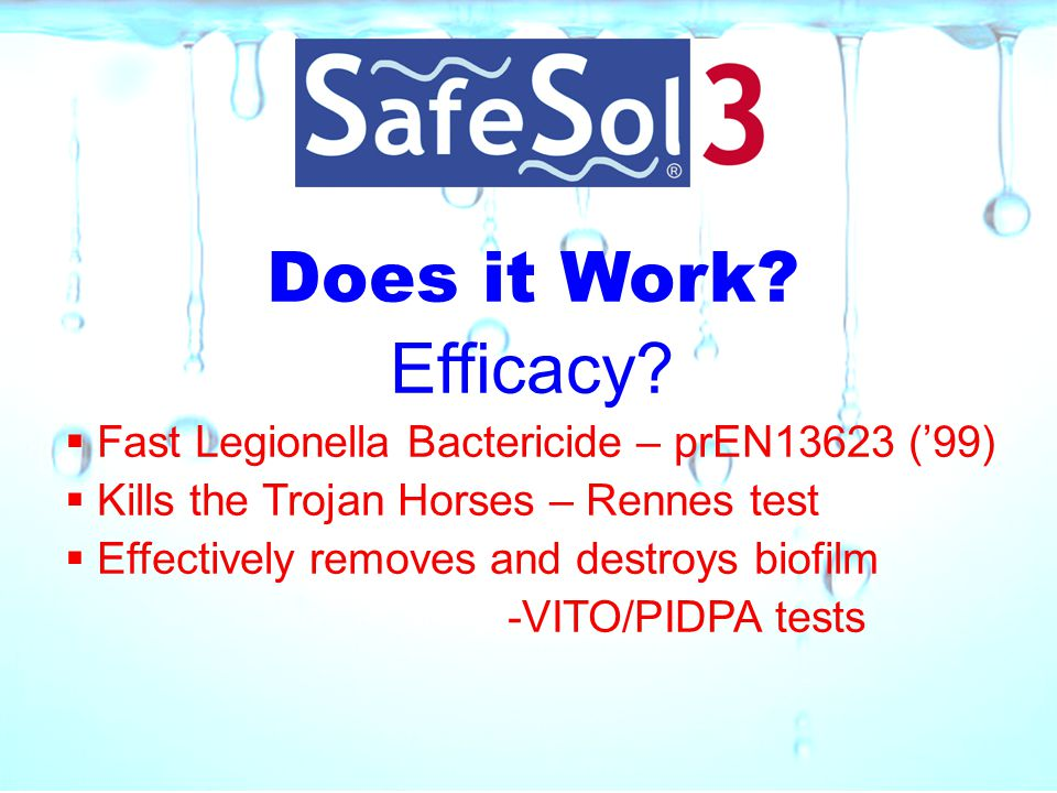 Does it Work? Efficacy?  Fast Legionella Bactericide – prEN13623 ('99)  Kills the Trojan Horses – Rennes test  Effectively removes and destroys bio