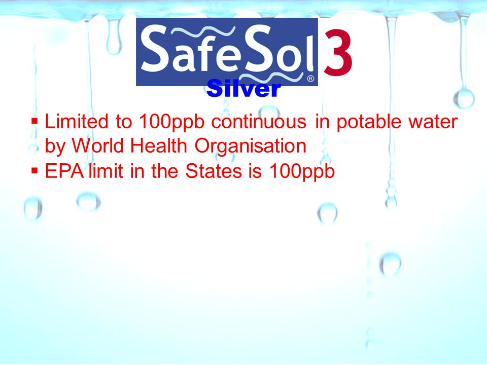 Silver  Limited to 100ppb continuous in potable water by World Health Organisation  EPA limit in the States is 100ppb