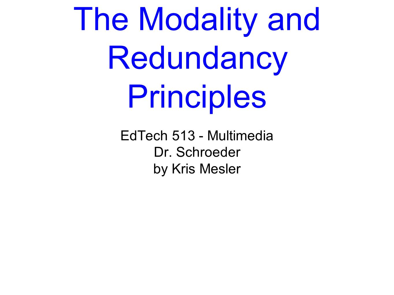 The Modality and Redundancy Principles EdTech 513 - Multimedia Dr. Schroeder by Kris Mesler