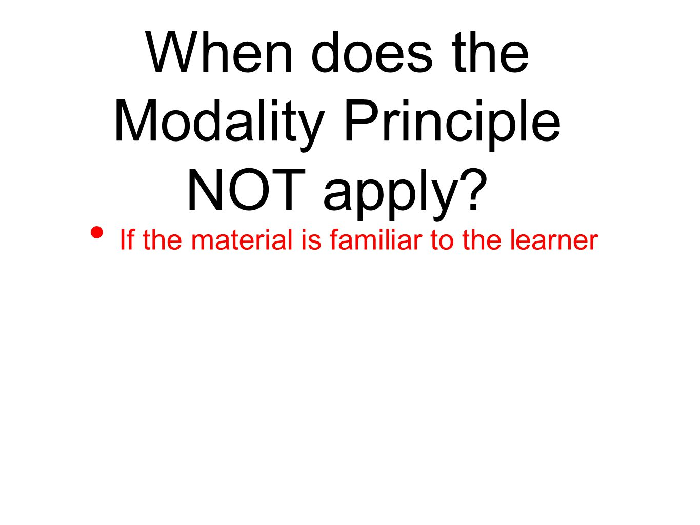 When does the Modality Principle NOT apply? If the material is familiar to the learner