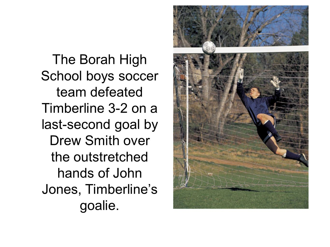 The Borah High School boys soccer team defeated Timberline 3-2 on a last-second goal by Drew Smith over the outstretched hands of John Jones, Timberline's goalie.