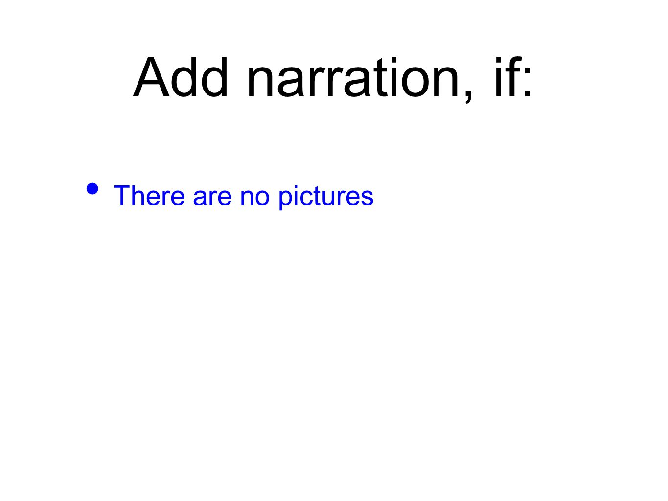 Add narration, if: There are no pictures