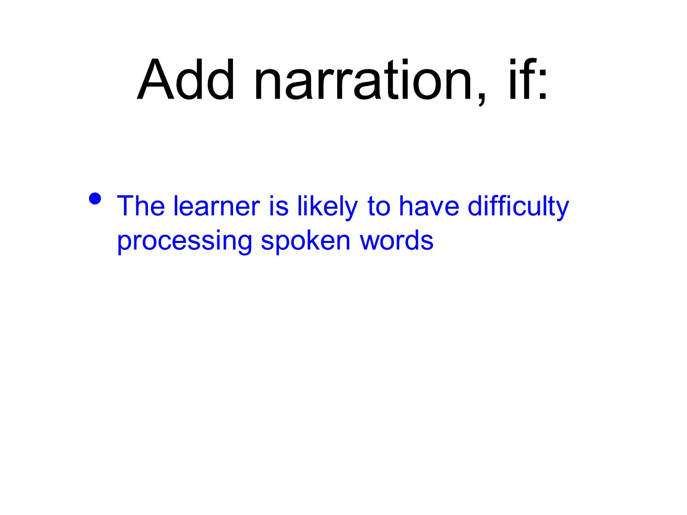 Add narration, if: The learner is likely to have difficulty processing spoken words