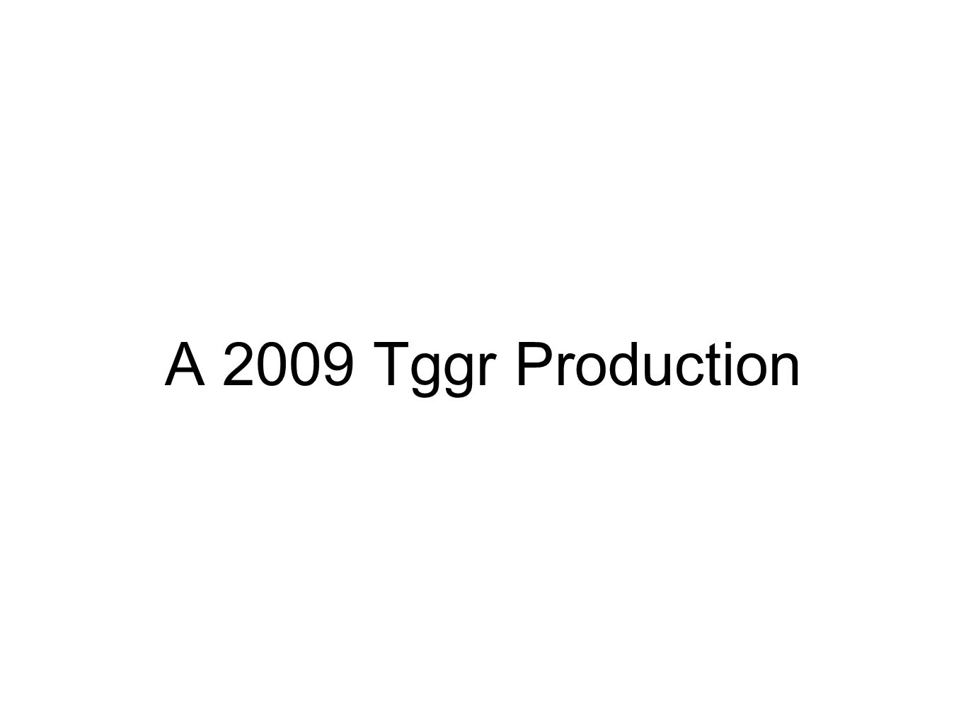 A 2009 Tggr Production