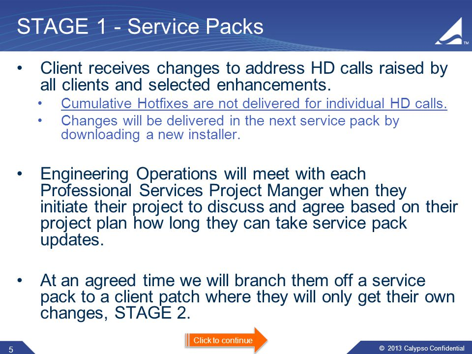 © 2013 Calypso Confidential ​​ STAGE 1 - Service Packs Client receives changes to address HD calls raised by all clients and selected enhancements.