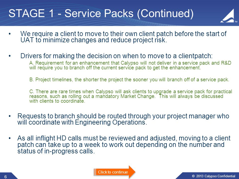 © 2013 Calypso Confidential ​​ STAGE 1 - Service Packs (Continued) We require a client to move to their own client patch before the start of UAT to minimize changes and reduce project risk.