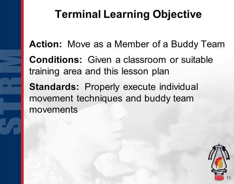 10 Terminal Learning Objective Action: Move as a Member of a Buddy Team Conditions: Given a classroom or suitable training area and this lesson plan Standards: Properly execute individual movement techniques and buddy team movements