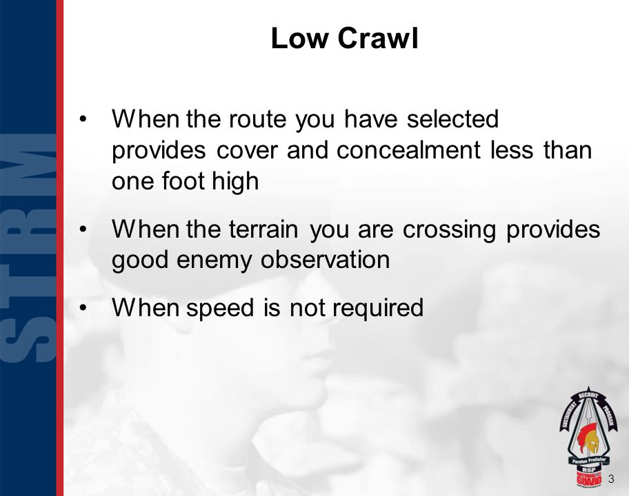 3 Low Crawl When the route you have selected provides cover and concealment less than one foot high When the terrain you are crossing provides good enemy observation When speed is not required