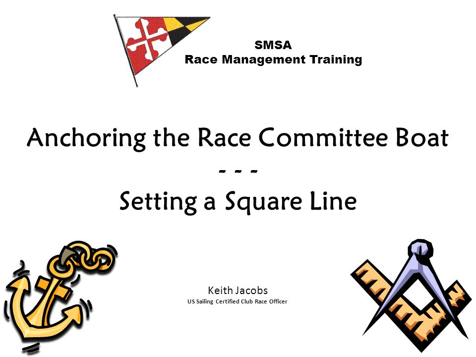Anchoring the Race Committee Boat - - - Setting a Square Line SMSA Race Management Training Keith Jacobs US Sailing Certified Club Race Officer