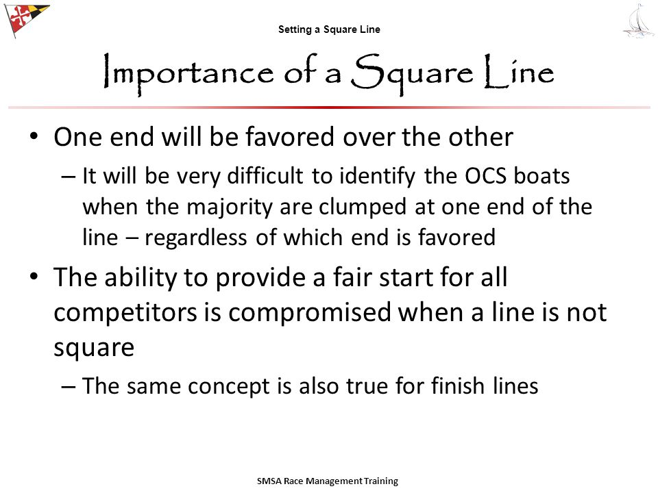 Setting a Square Line Importance of a Square Line One end will be favored over the other – It will be very difficult to identify the OCS boats when the majority are clumped at one end of the line – regardless of which end is favored The ability to provide a fair start for all competitors is compromised when a line is not square – The same concept is also true for finish lines SMSA Race Management Training