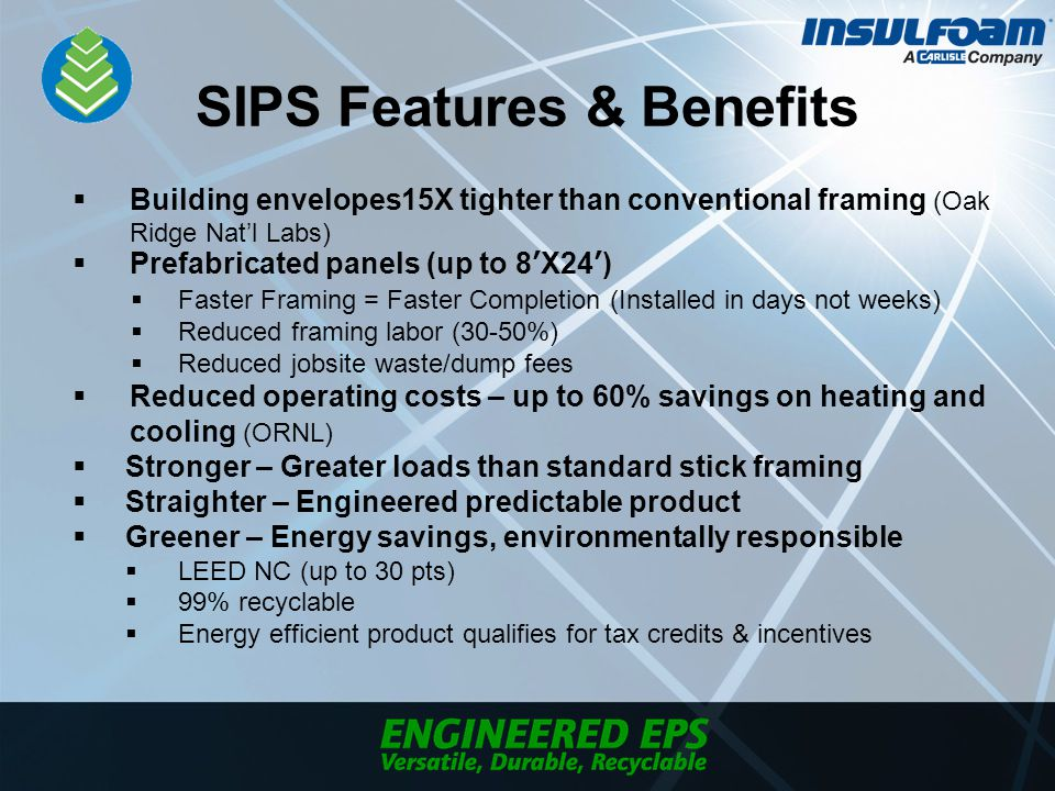 SIPS Features & Benefits  Building envelopes15X tighter than conventional framing (Oak Ridge Nat'l Labs)  Prefabricated panels (up to 8'X24')  Faster Framing = Faster Completion (Installed in days not weeks)  Reduced framing labor (30-50%)  Reduced jobsite waste/dump fees  Reduced operating costs – up to 60% savings on heating and cooling (ORNL)  Stronger – Greater loads than standard stick framing  Straighter – Engineered predictable product  Greener – Energy savings, environmentally responsible  LEED NC (up to 30 pts)  99% recyclable  Energy efficient product qualifies for tax credits & incentives