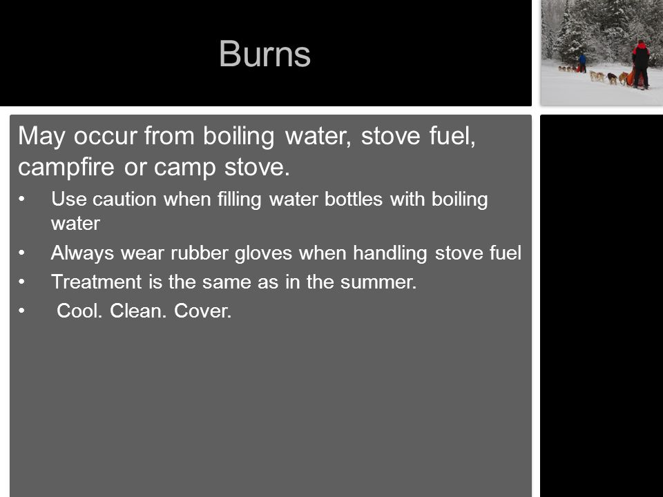 Burns May occur from boiling water, stove fuel, campfire or camp stove. Use caution when filling water bottles with boiling water Always wear rubber g