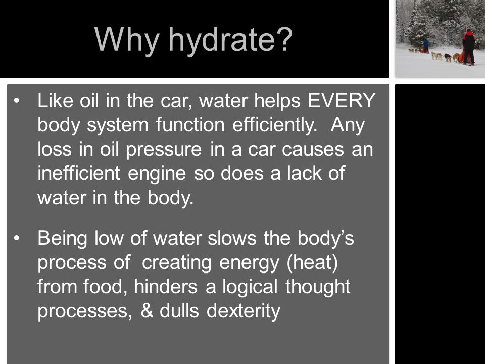 Why hydrate? Like oil in the car, water helps EVERY body system function efficiently. Any loss in oil pressure in a car causes an inefficient engine s