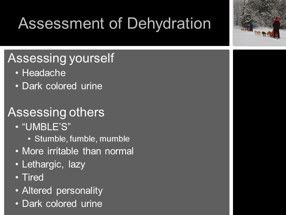 """Assessment of Dehydration Assessing yourself Headache Dark colored urine Assessing others """"UMBLE'S"""" Stumble, fumble, mumble More irritable than normal"""
