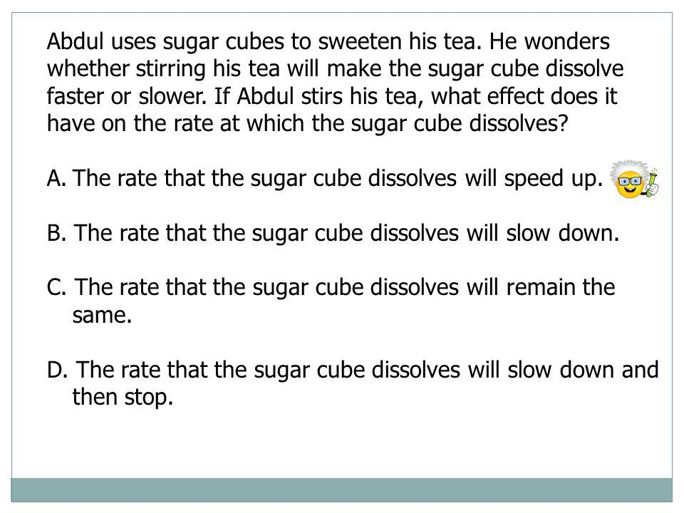Abdul uses sugar cubes to sweeten his tea. He wonders whether stirring his tea will make the sugar cube dissolve faster or slower. If Abdul stirs his