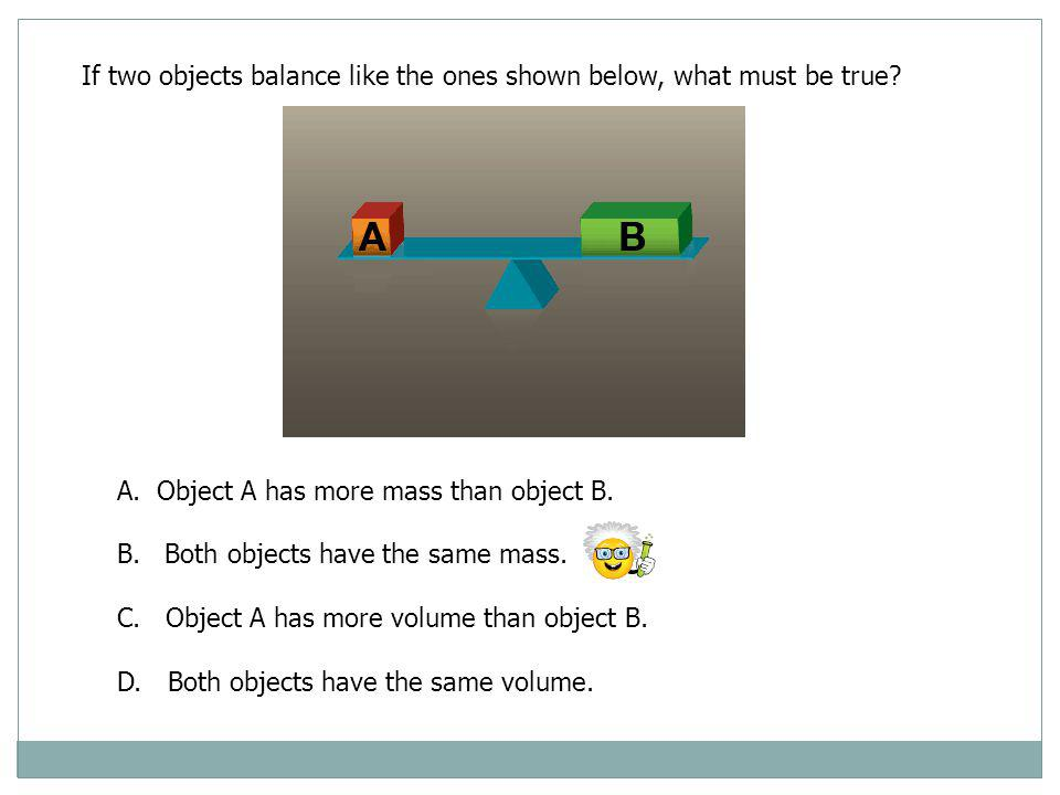 If two objects balance like the ones shown below, what must be true? A.Object A has more mass than object B. B. Both objects have the same mass. C. Ob