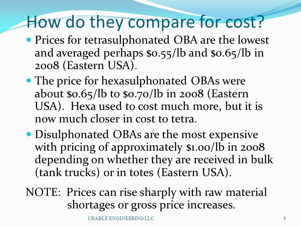 How do they compare for cost? Prices for tetrasulphonated OBA are the lowest and averaged perhaps $0.55/lb and $0.65/lb in 2008 (Eastern USA). The pri