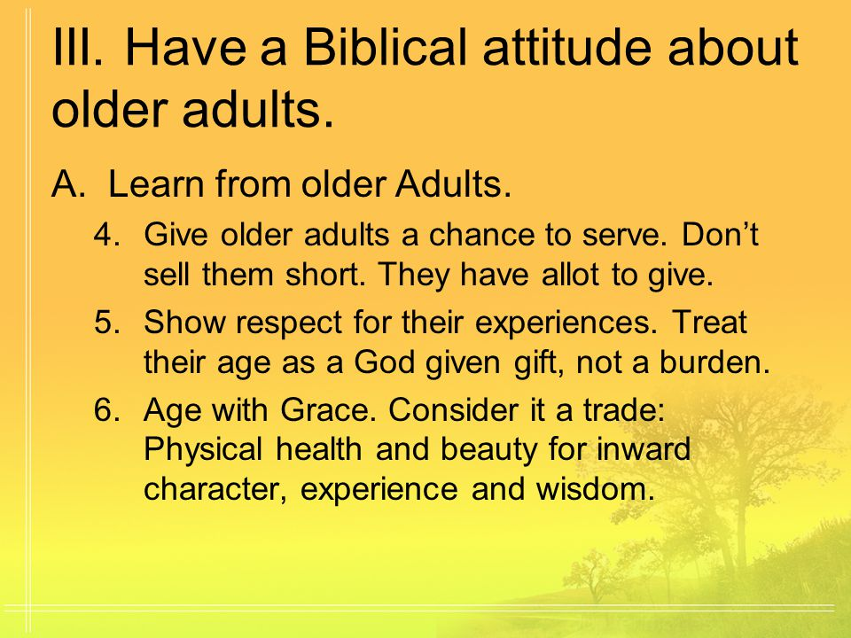 III. Have a Biblical attitude about older adults.