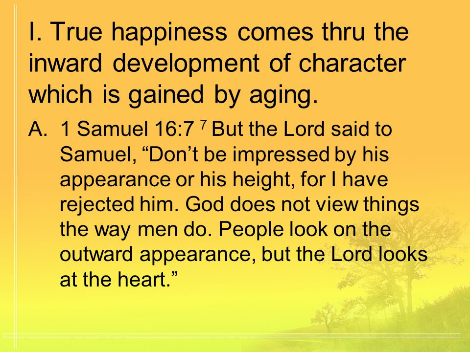 I. True happiness comes thru the inward development of character which is gained by aging.