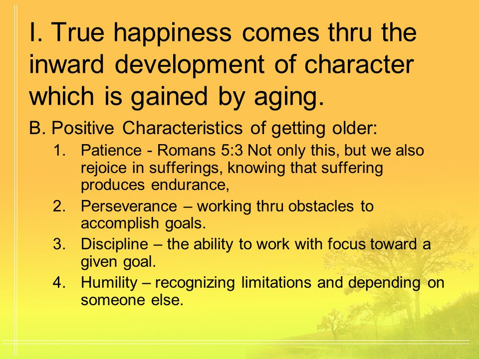I.True happiness comes thru the inward development of character which is gained by aging.