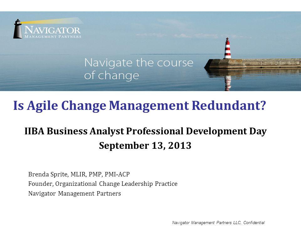 Navigator Management Partners LLC, Confidential Brenda Sprite, MLIR, PMP, PMI-ACP Founder, Organizational Change Leadership Practice Navigator Management Partners Is Agile Change Management Redundant.