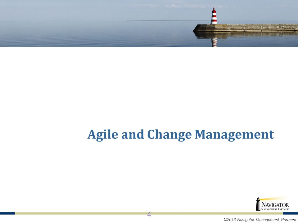 ©2013 Navigator Management Partners KEY CONCEPTS OF AGILE 4 Agile and Change Management