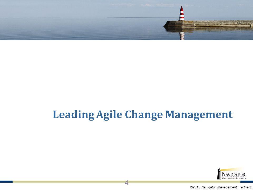 ©2013 Navigator Management Partners KEY CONCEPTS OF AGILE 4 Leading Agile Change Management