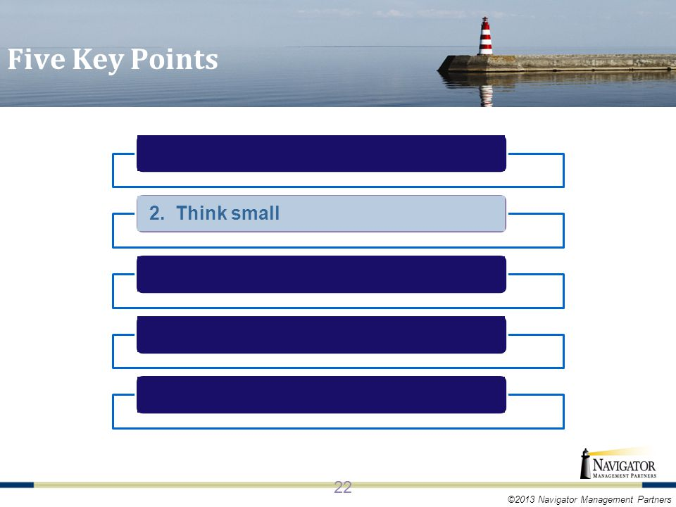 ©2013 Navigator Management Partners 2. Think small 22 Five Key Points