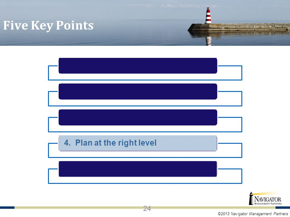 ©2013 Navigator Management Partners 4. Plan at the right level 24 Five Key Points