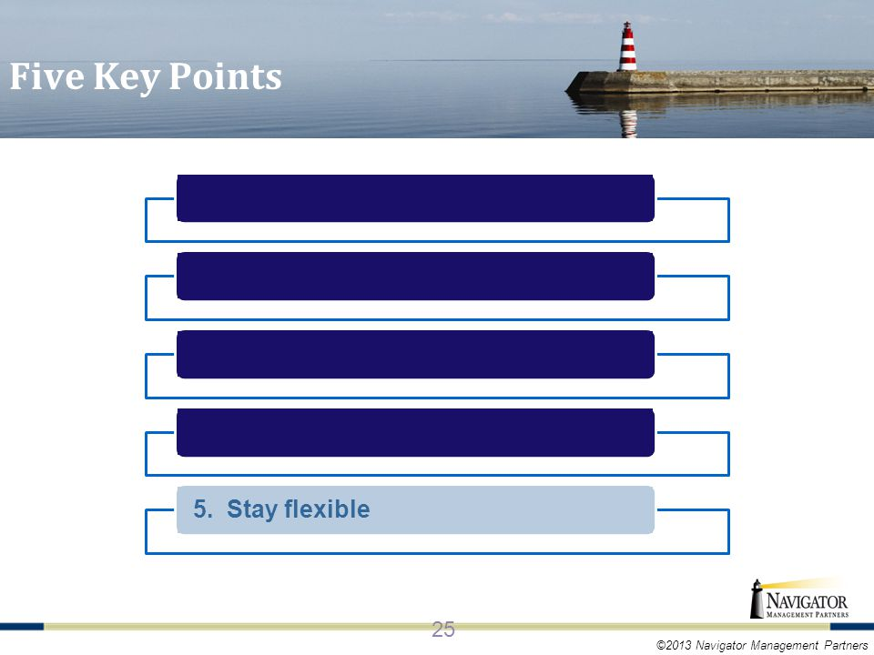 ©2013 Navigator Management Partners 5. Stay flexible 25 Five Key Points
