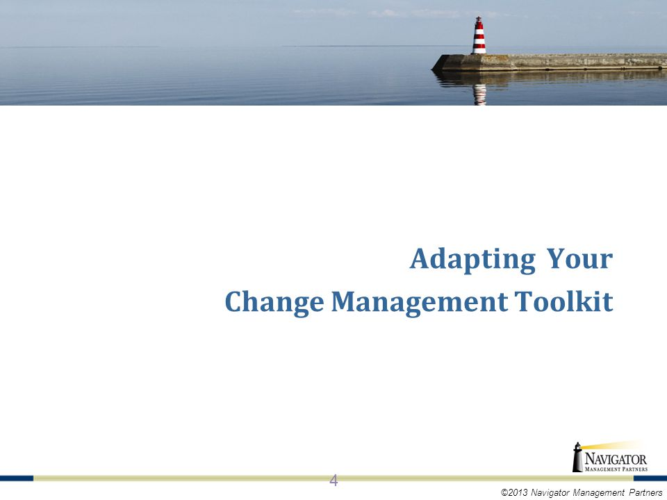 ©2013 Navigator Management Partners KEY CONCEPTS OF AGILE 4 Adapting Your Change Management Toolkit