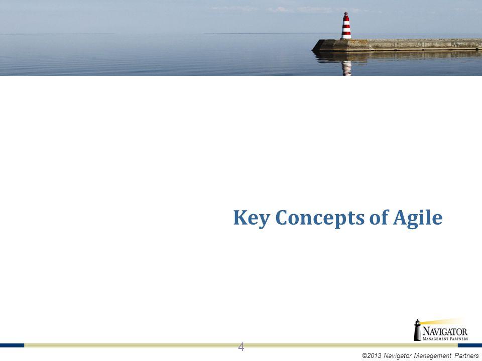 ©2013 Navigator Management Partners KEY CONCEPTS OF AGILE 4 Key Concepts of Agile